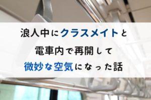 浪人中にクラスメイトと電車内で再開して微妙な空気になった話